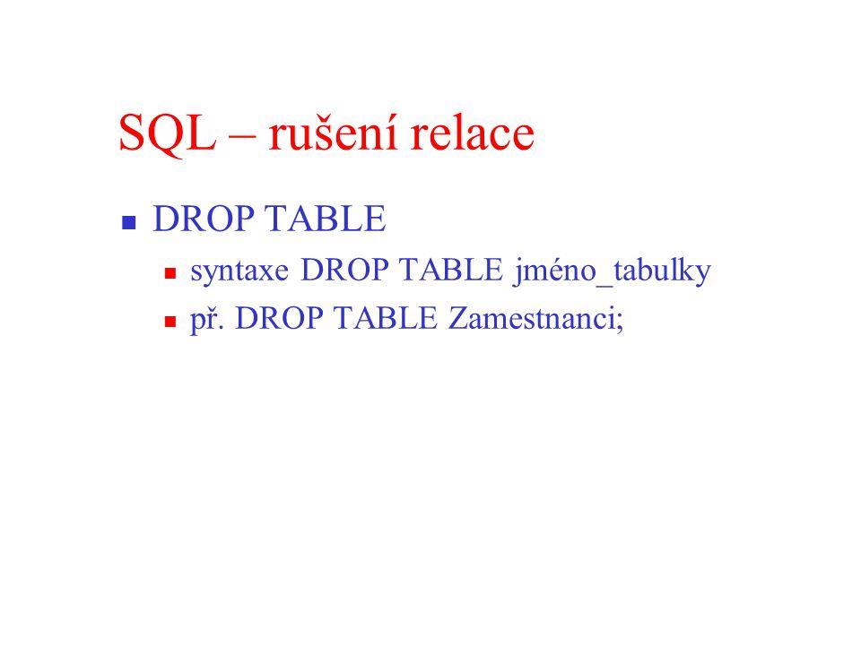 SQL – rušení relace DROP TABLE syntaxe DROP TABLE jméno_tabulky př. DROP TABLE Zamestnanci;