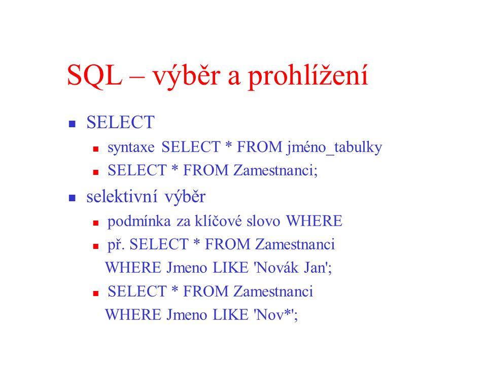 SQL – výběr a prohlížení SELECT syntaxe SELECT * FROM jméno_tabulky SELECT * FROM Zamestnanci; selektivní výběr podmínka za klíčové slovo WHERE př.