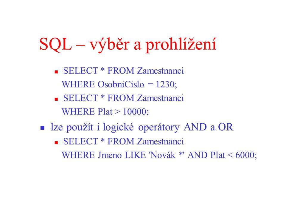 SQL – výběr a prohlížení SELECT * FROM Zamestnanci WHERE OsobniCislo = 1230; SELECT * FROM Zamestnanci WHERE Plat > 10000; lze použít i logické operátory AND a OR SELECT * FROM Zamestnanci WHERE Jmeno LIKE Novák * AND Plat < 6000;