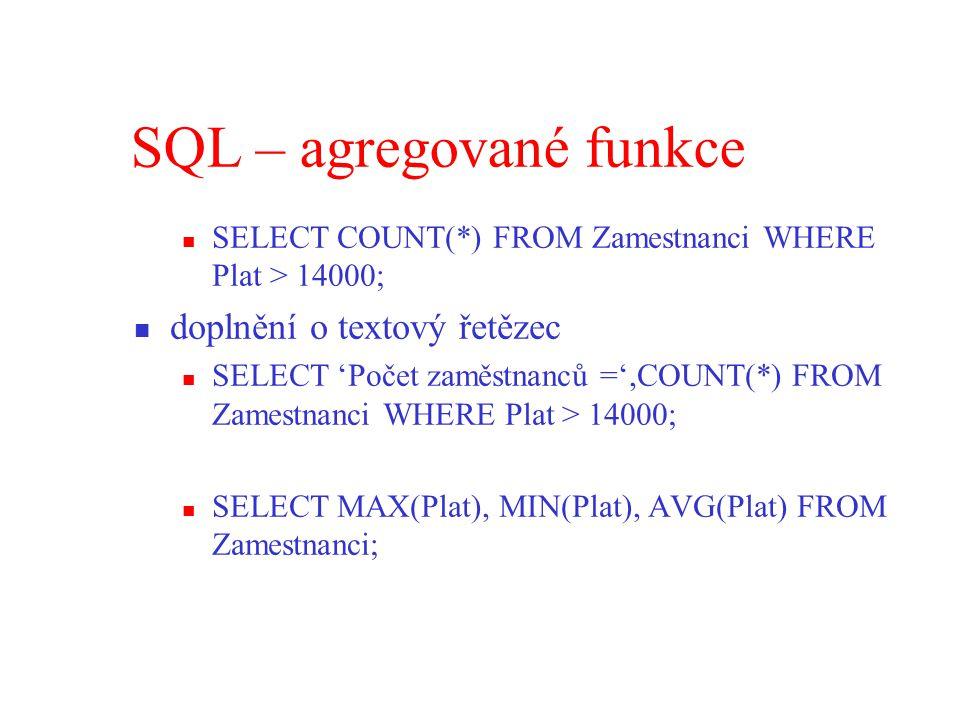 SQL – agregované funkce SELECT COUNT(*) FROM Zamestnanci WHERE Plat > 14000; doplnění o textový řetězec SELECT 'Počet zaměstnanců =',COUNT(*) FROM Zamestnanci WHERE Plat > 14000; SELECT MAX(Plat), MIN(Plat), AVG(Plat) FROM Zamestnanci;