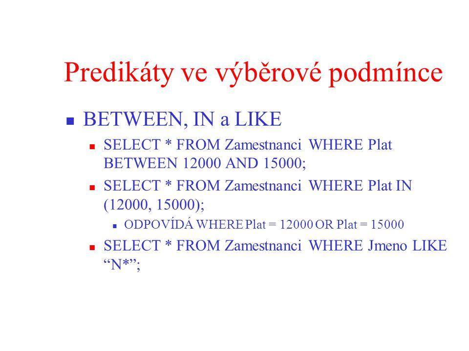 Predikáty ve výběrové podmínce BETWEEN, IN a LIKE SELECT * FROM Zamestnanci WHERE Plat BETWEEN 12000 AND 15000; SELECT * FROM Zamestnanci WHERE Plat IN (12000, 15000); ODPOVÍDÁ WHERE Plat = 12000 OR Plat = 15000 SELECT * FROM Zamestnanci WHERE Jmeno LIKE N* ;