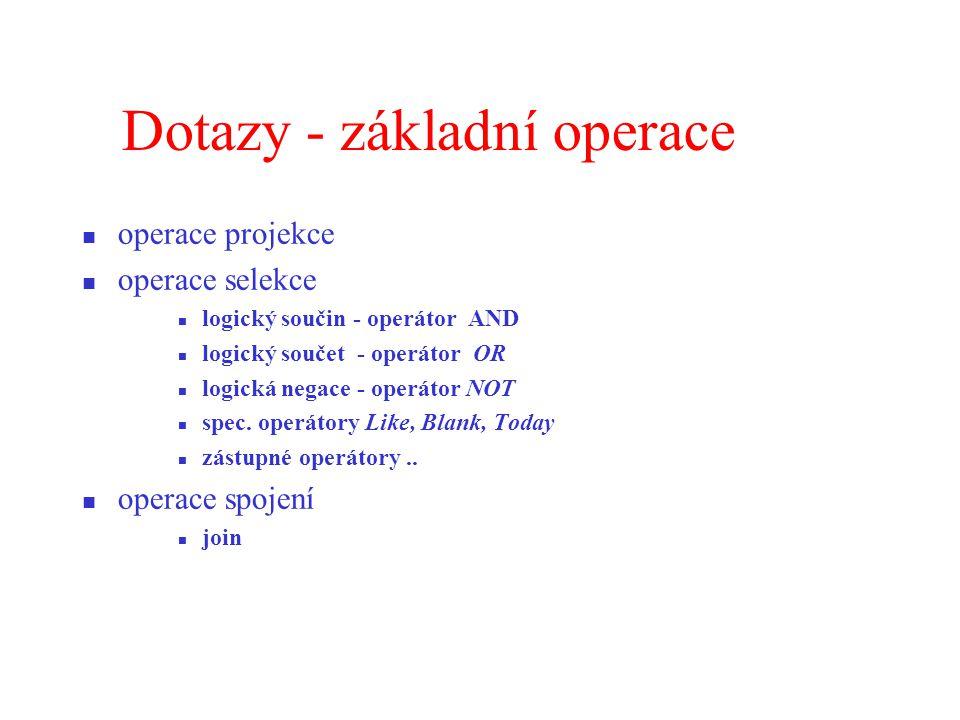 Dotazy - základní operace operace projekce operace selekce logický součin - operátor AND logický součet - operátor OR logická negace - operátor NOT spec.