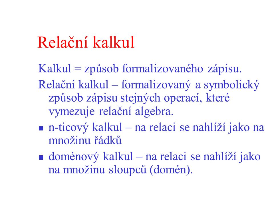 Relační kalkul Kalkul = způsob formalizovaného zápisu.