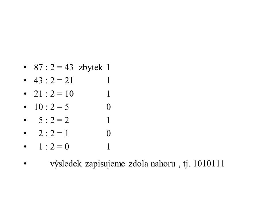 87 : 2 = 43 zbytek1 43 : 2 = 211 21 : 2 = 101 10 : 2 = 50 5 : 2 = 21 2 : 2 = 10 1 : 2 = 01 výsledek zapisujeme zdola nahoru, tj. 1010111