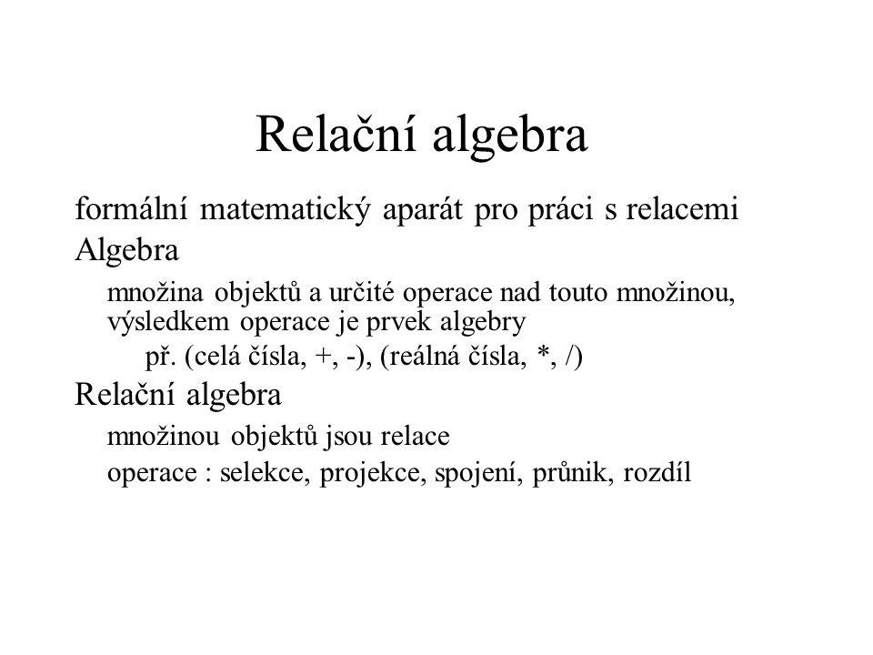 Relační algebra formální matematický aparát pro práci s relacemi Algebra množina objektů a určité operace nad touto množinou, výsledkem operace je prv