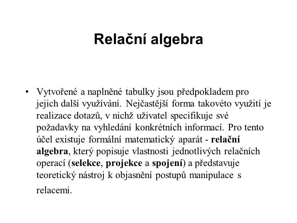 Relační algebra Vytvořené a naplněné tabulky jsou předpokladem pro jejich další využívání. Nejčastější forma takovéto využití je realizace dotazů, v n