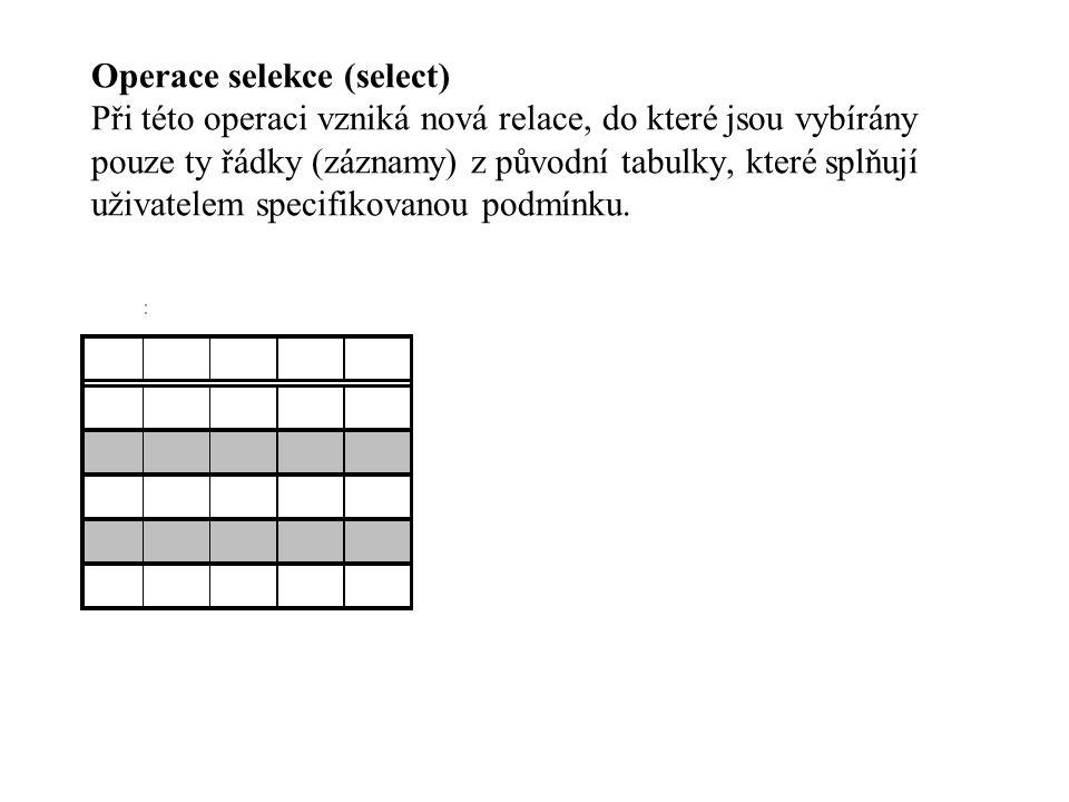 Operace selekce (select) Při této operaci vzniká nová relace, do které jsou vybírány pouze ty řádky (záznamy) z původní tabulky, které splňují uživate