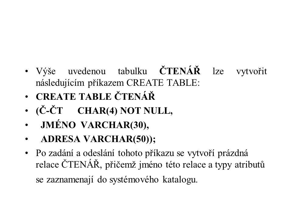 Výše uvedenou tabulku ČTENÁŘ lze vytvořit následujícím příkazem CREATE TABLE: CREATE TABLE ČTENÁŘ (Č-ČT CHAR(4) NOT NULL, JMÉNO VARCHAR(30), ADRESA VA