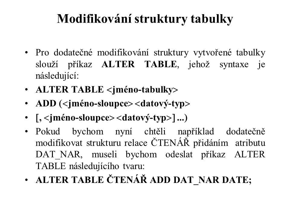 Modifikování struktury tabulky Pro dodatečné modifikování struktury vytvořené tabulky slouží příkaz ALTER TABLE, jehož syntaxe je následující: ALTER T