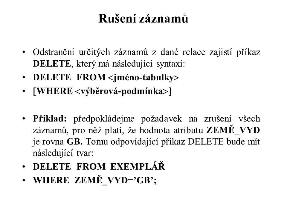Rušení záznamů Odstranění určitých záznamů z dané relace zajistí příkaz DELETE, který má následující syntaxi: DELETE FROM  jméno-tabulky   WHERE 