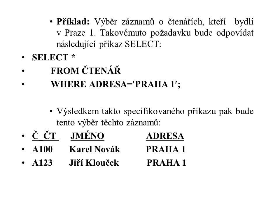 Příklad: Výběr záznamů o čtenářích, kteří bydlí v Praze 1. Takovémuto požadavku bude odpovídat následující příkaz SELECT: SELECT * FROM ČTENÁŘ WHERE A