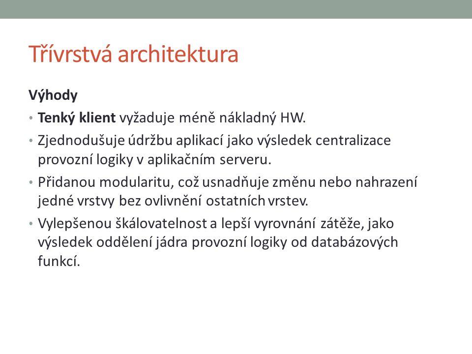 Třívrstvá architektura Výhody Tenký klient vyžaduje méně nákladný HW. Zjednodušuje údržbu aplikací jako výsledek centralizace provozní logiky v aplika