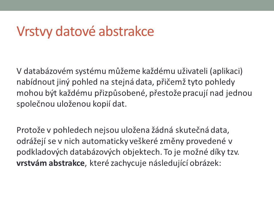 Vrstvy datové abstrakce V databázovém systému můžeme každému uživateli (aplikaci) nabídnout jiný pohled na stejná data, přičemž tyto pohledy mohou být