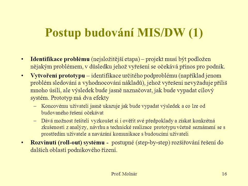 Prof. Molnár16 Postup budování MIS/DW (1) Identifikace problému (nejsložitější etapa) – projekt musí být podložen nějakým problémem, v důsledku jehož