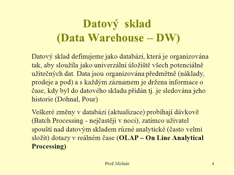 Prof. Molnár4 Datový sklad (Data Warehouse – DW) Datový sklad definujeme jako databázi, která je organizována tak, aby sloužila jako univerzální úloži