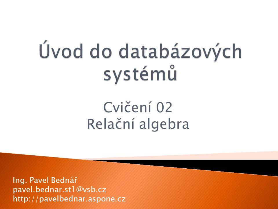 Cvičení 02 Relační algebra Ing. Pavel Bednář pavel.bednar.st1@vsb.cz http://pavelbednar.aspone.cz