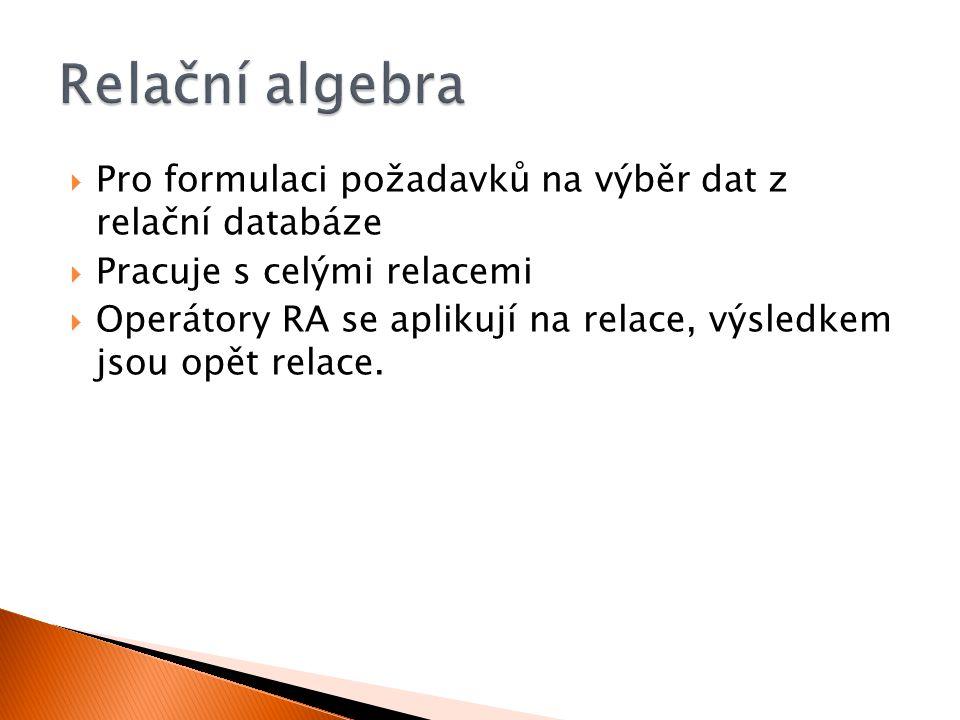  Pro formulaci požadavků na výběr dat z relační databáze  Pracuje s celými relacemi  Operátory RA se aplikují na relace, výsledkem jsou opět relace