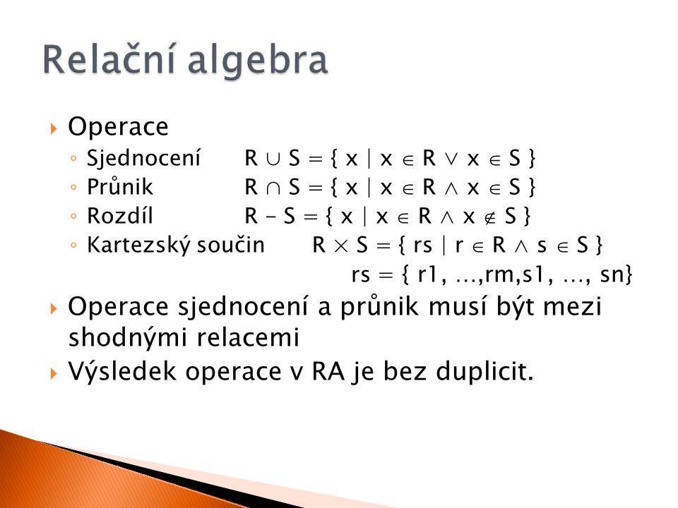  Operace ◦ SjednoceníR ∪ S = { x | x  R ∨ x  S } ◦ Průnik R ∩ S = { x | x  R ∧ x  S } ◦ Rozdíl R - S = { x | x  R ∧ x  S } ◦ Kartezský součinR × S = { rs | r  R ∧ s  S } rs = { r1, …,rm,s1, …, sn}  Operace sjednocení a průnik musí být mezi shodnými relacemi  Výsledek operace v RA je bez duplicit.