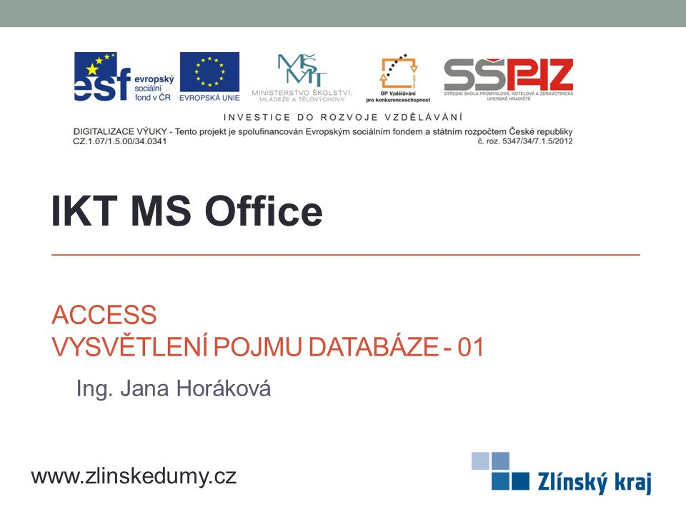 ACCESS VYSVĚTLENÍ POJMU DATABÁZE - 01 Ing. Jana Horáková IKT MS Office www.zlinskedumy.cz