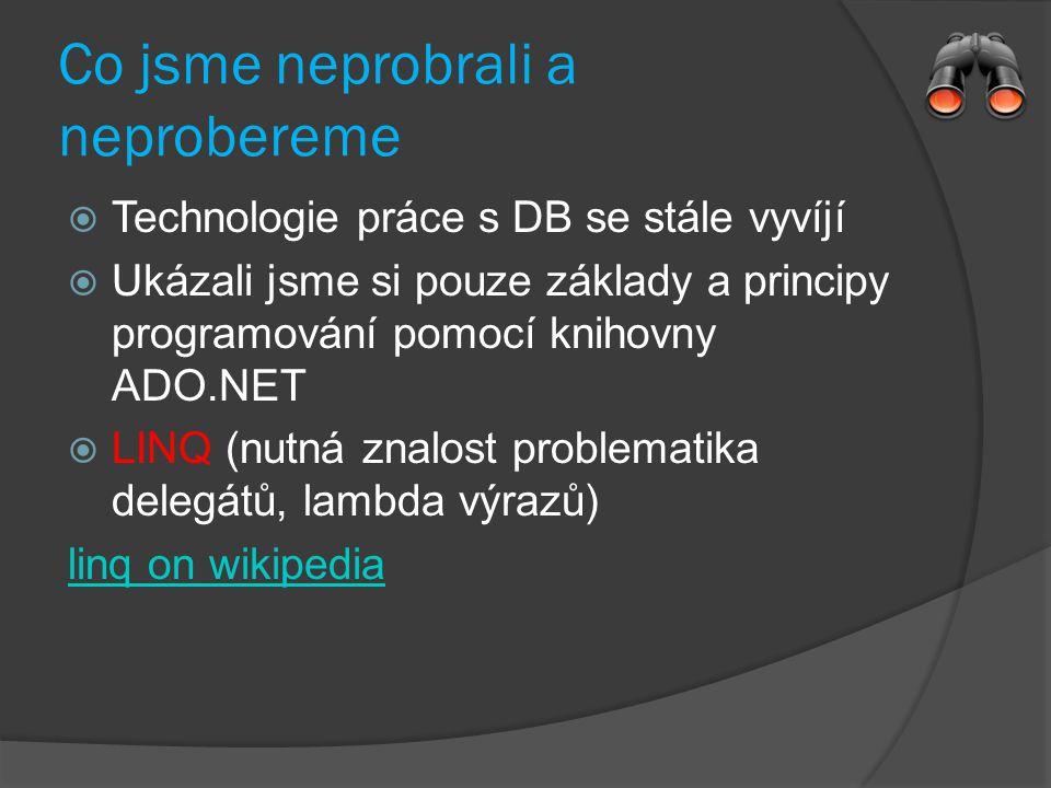 Co jsme neprobrali a neprobereme  Technologie práce s DB se stále vyvíjí  Ukázali jsme si pouze základy a principy programování pomocí knihovny ADO.NET  LINQ (nutná znalost problematika delegátů, lambda výrazů) linq on wikipedia