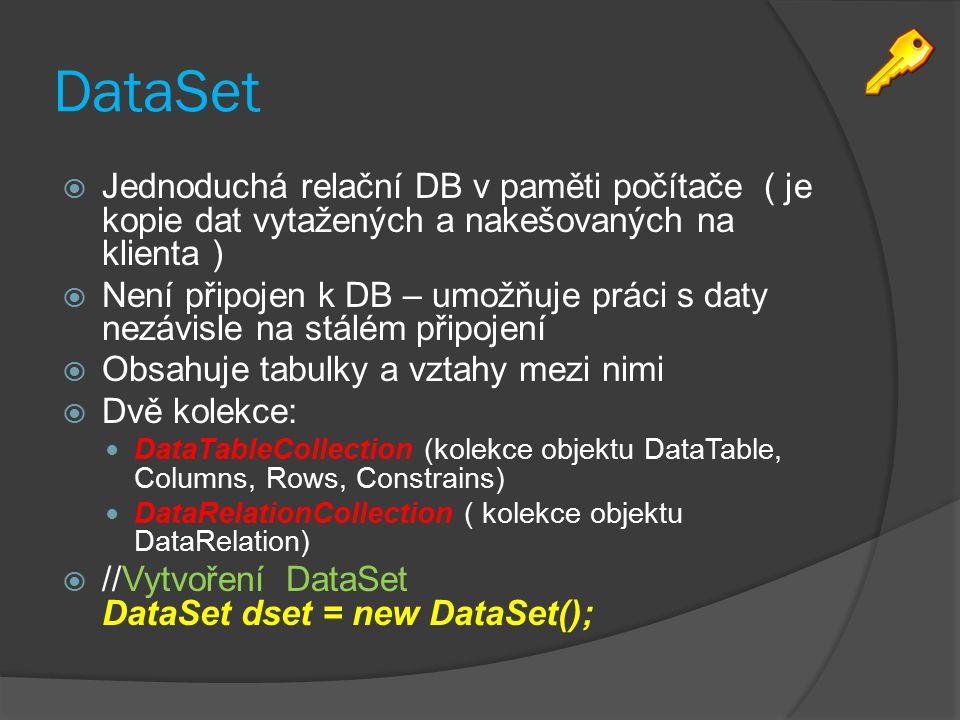 DataSet  Jednoduchá relační DB v paměti počítače ( je kopie dat vytažených a nakešovaných na klienta )  Není připojen k DB – umožňuje práci s daty nezávisle na stálém připojení  Obsahuje tabulky a vztahy mezi nimi  Dvě kolekce: DataTableCollection (kolekce objektu DataTable, Columns, Rows, Constrains) DataRelationCollection ( kolekce objektu DataRelation)  //Vytvoření DataSet DataSet dset = new DataSet();