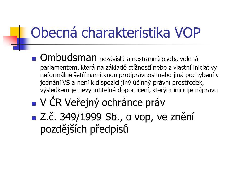 Obecná charakteristika VOP Ombudsman nezávislá a nestranná osoba volená parlamentem, která na základě stížností nebo z vlastní iniciativy neformálně šetří namítanou protiprávnost nebo jiná pochybení v jednání VS a není k dispozici jiný účinný právní prostředek, výsledkem je nevynutitelné doporučení, kterým iniciuje nápravu V ČR Veřejný ochránce práv Z.č.