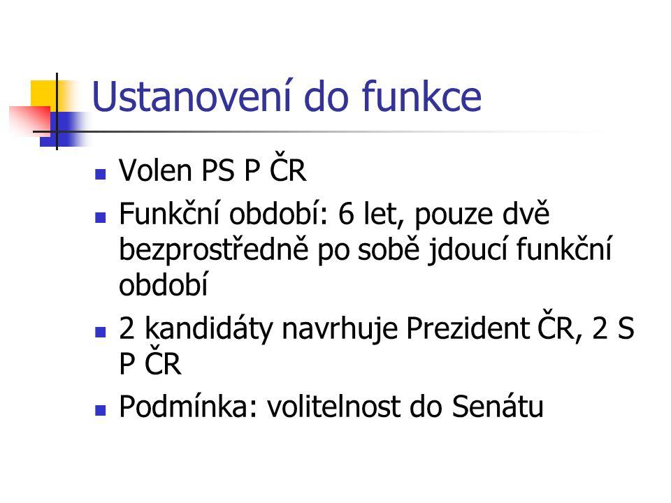 Ustanovení do funkce Volen PS P ČR Funkční období: 6 let, pouze dvě bezprostředně po sobě jdoucí funkční období 2 kandidáty navrhuje Prezident ČR, 2 S