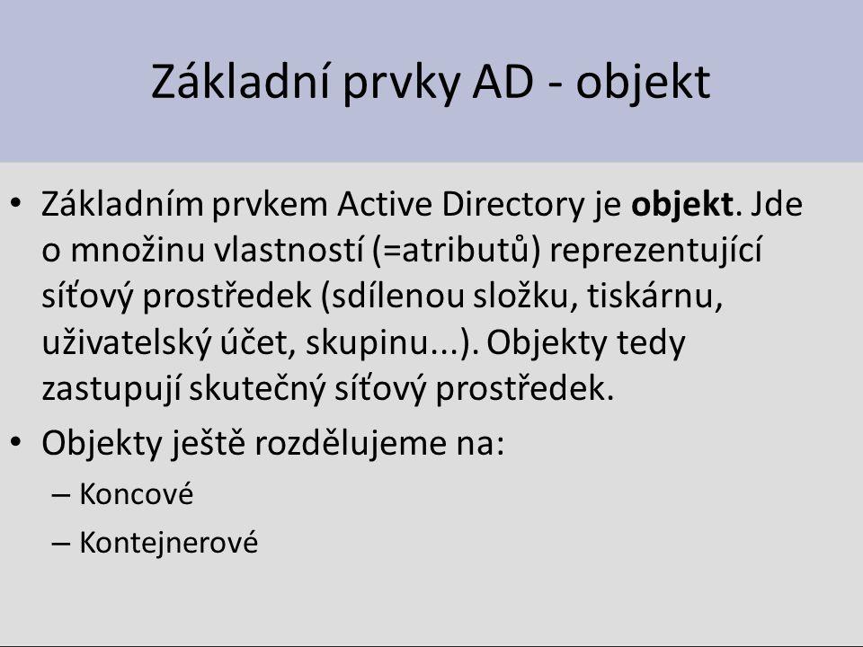 Active Directory Kontejnerový objekt Nejrozšířenějším kontejnerovým objektem je Organizační jednotka (Organization unit) OU – Jsou v ní uloženy koncové objekty a jiné OU – Nejnižší forma seskupování objektů v Active Directory – Může být vnořena až do hloubky 12 úrovní – Organizační jednotka je graficky reprezentována kružnicí OU jsou definovány uvnitř domén Odrážejí organizační oddělení Vlastnosti OU se dědí pouze v rámci domény ( ne mezi doménami ) OU se typicky liší doména od domény