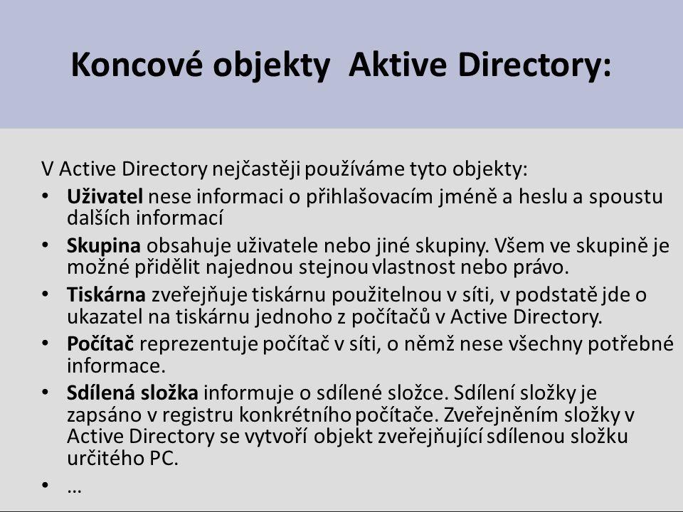 Koncové objekty Aktive Directory: V Active Directory nejčastěji používáme tyto objekty: Uživatel nese informaci o přihlašovacím jméně a heslu a spoustu dalších informací Skupina obsahuje uživatele nebo jiné skupiny.