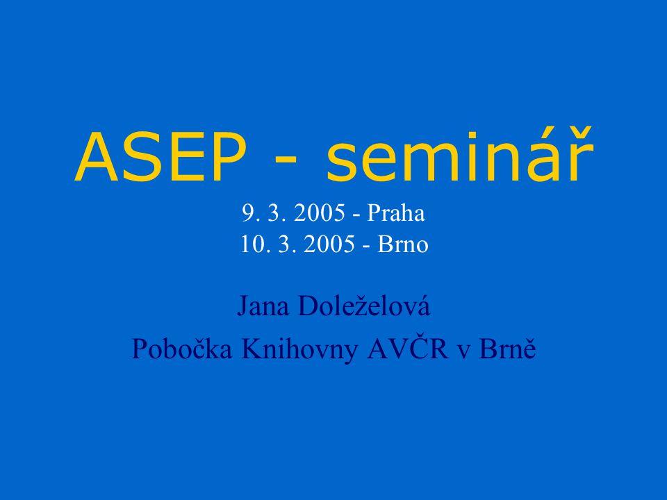 ASEP - seminář 9. 3. 2005 - Praha 10. 3. 2005 - Brno Jana Doleželová Pobočka Knihovny AVČR v Brně