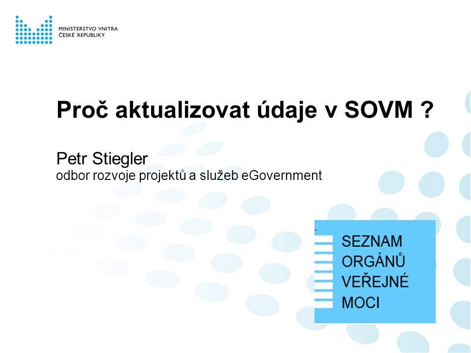 Proč aktualizovat údaje v SOVM ? Petr Stiegler odbor rozvoje projektů a služeb eGovernment