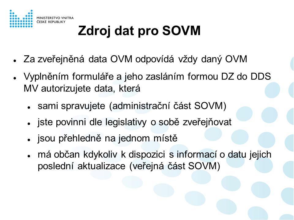 Zdroj dat pro SOVM Za zveřejněná data OVM odpovídá vždy daný OVM Vyplněním formuláře a jeho zasláním formou DZ do DDS MV autorizujete data, která sami spravujete (administrační část SOVM) jste povinni dle legislativy o sobě zveřejňovat jsou přehledně na jednom místě má občan kdykoliv k dispozici s informací o datu jejich poslední aktualizace (veřejná část SOVM)