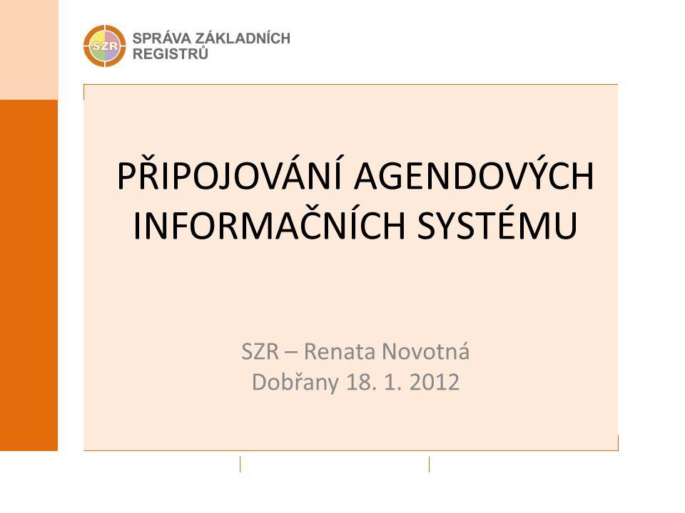 PŘIPOJOVÁNÍ AGENDOVÝCH INFORMAČNÍCH SYSTÉMU SZR – Renata Novotná Dobřany 18. 1. 2012