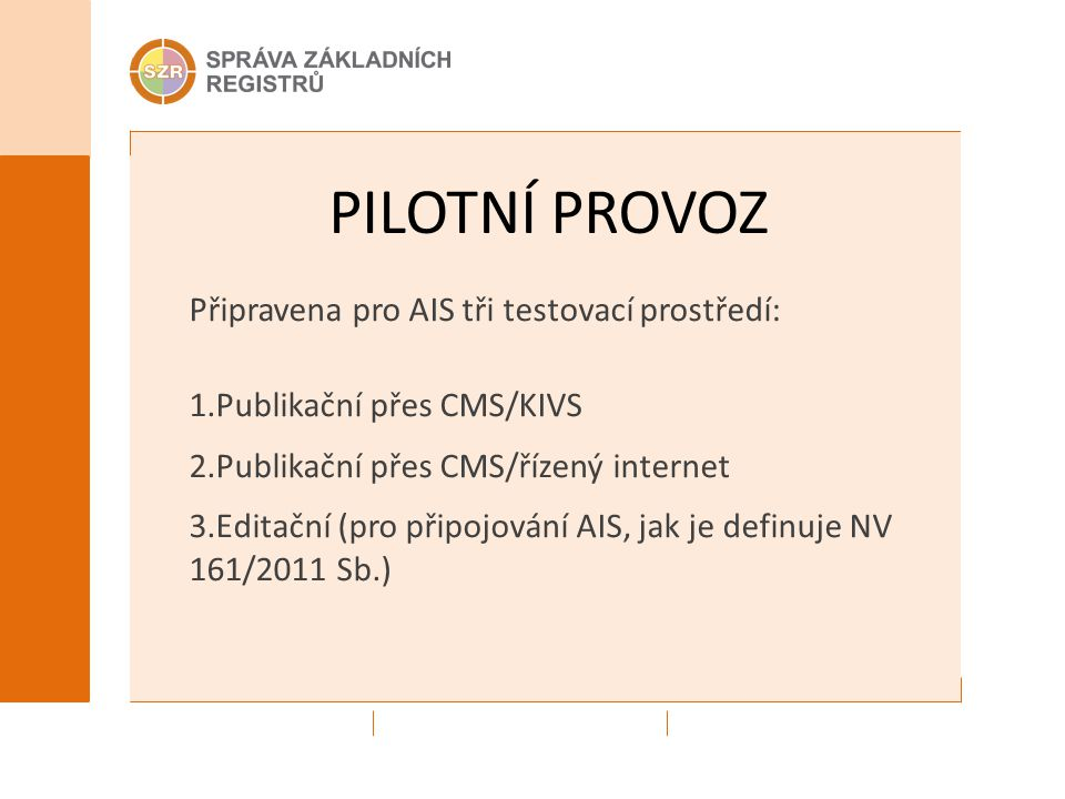 PILOTNÍ PROVOZ Připravena pro AIS tři testovací prostředí: 1.Publikační přes CMS/KIVS 2.Publikační přes CMS/řízený internet 3.Editační (pro připojování AIS, jak je definuje NV 161/2011 Sb.)
