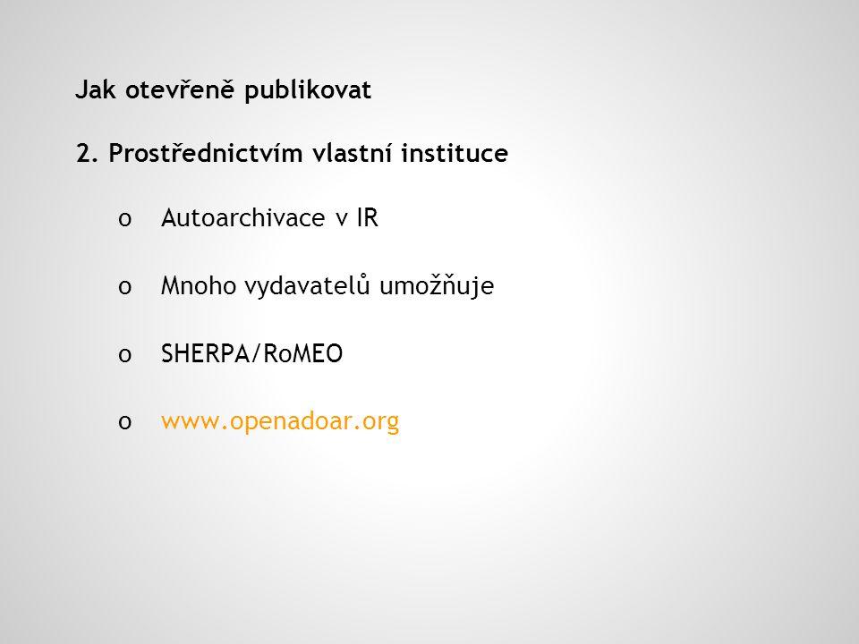 Jak otevřeně publikovat 2. Prostřednictvím vlastní instituce oAutoarchivace v IR oMnoho vydavatelů umožňuje o SHERPA/RoMEO o www.openadoar.org