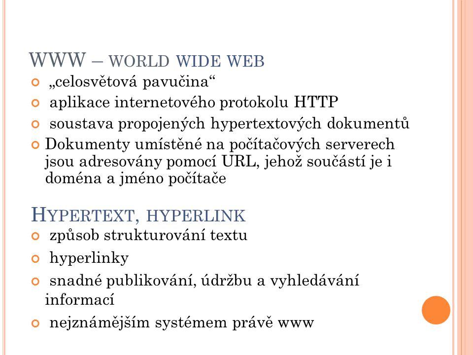 """WWW – WORLD WIDE WEB """"celosvětová pavučina aplikace internetového protokolu HTTP soustava propojených hypertextových dokumentů Dokumenty umístěné na počítačových serverech jsou adresovány pomocí URL, jehož součástí je i doména a jméno počítače H YPERTEXT, HYPERLINK způsob strukturování textu hyperlinky snadné publikování, údržbu a vyhledávání informací nejznámějším systémem právě www"""
