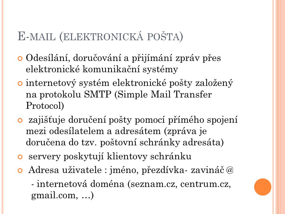 E- MAIL ( ELEKTRONICKÁ POŠTA ) Odesílání, doručování a přijímání zpráv přes elektronické komunikační systémy internetový systém elektronické pošty založený na protokolu SMTP (Simple Mail Transfer Protocol) zajišťuje doručení pošty pomocí přímého spojení mezi odesílatelem a adresátem (zpráva je doručena do tzv.