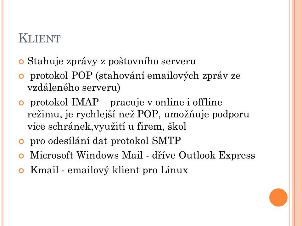 K LIENT Stahuje zprávy z poštovního serveru protokol POP (stahování emailových zpráv ze vzdáleného serveru) protokol IMAP – pracuje v online i offline režimu, je rychlejší než POP, umožňuje podporu více schránek,využití u firem, škol pro odesílání dat protokol SMTP Microsoft Windows Mail - dříve Outlook Express Kmail - emailový klient pro Linux