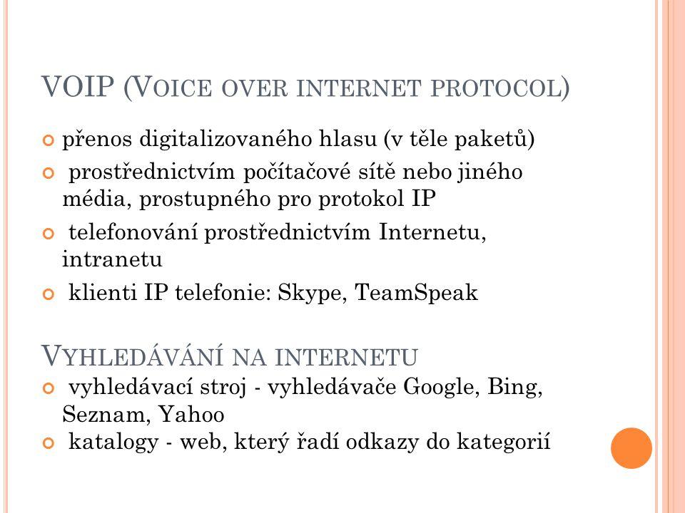 VOIP (V OICE OVER INTERNET PROTOCOL ) přenos digitalizovaného hlasu (v těle paketů) prostřednictvím počítačové sítě nebo jiného média, prostupného pro protokol IP telefonování prostřednictvím Internetu, intranetu klienti IP telefonie: Skype, TeamSpeak V YHLEDÁVÁNÍ NA INTERNETU vyhledávací stroj - vyhledávače Google, Bing, Seznam, Yahoo katalogy - web, který řadí odkazy do kategorií