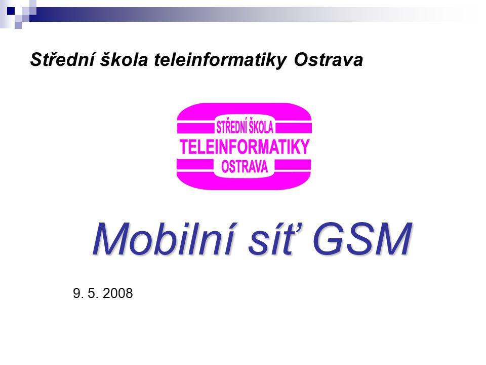 Střední škola teleinformatiky Ostrava Mobilní síť GSM 9. 5. 2008