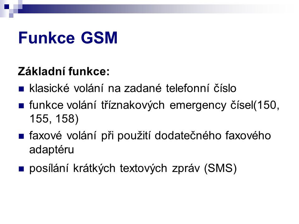 Funkce GSM Základní funkce: klasické volání na zadané telefonní číslo funkce volání tříznakových emergency čísel(150, 155, 158) faxové volání při použití dodatečného faxového adaptéru posílání krátkých textových zpráv (SMS)