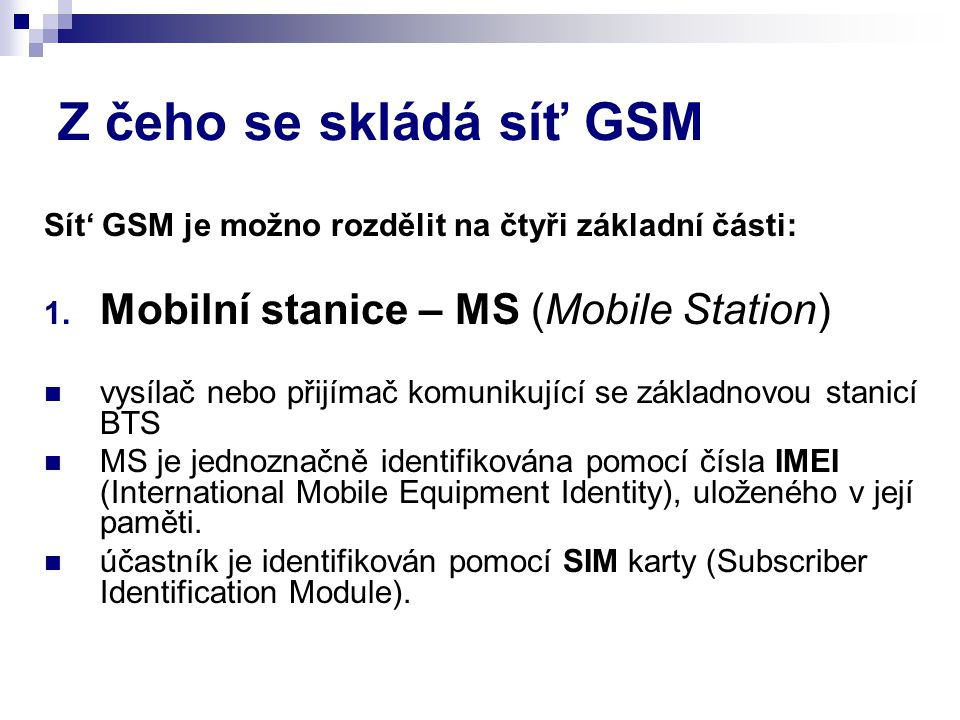 Z čeho se skládá síť GSM Sít' GSM je možno rozdělit na čtyři základní části: 1.
