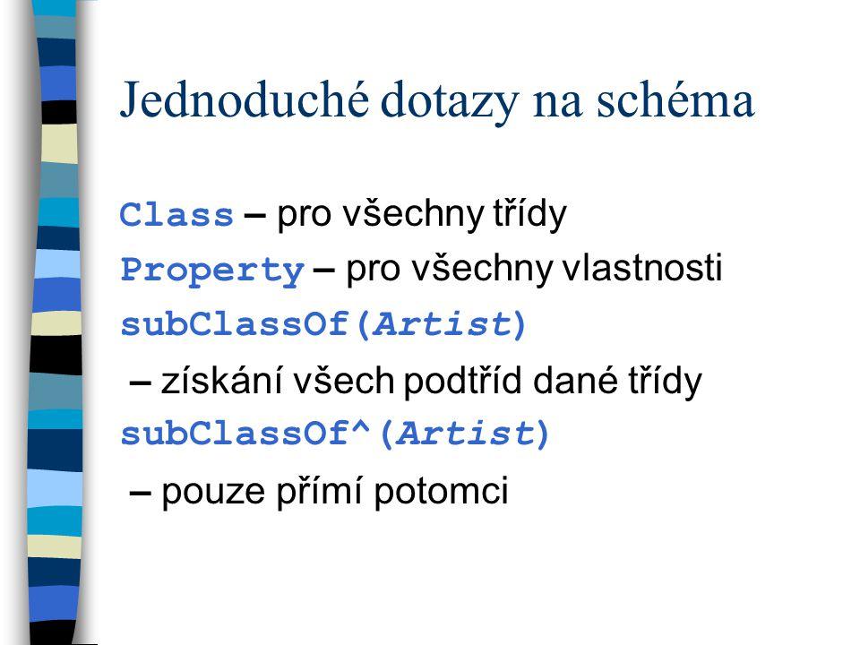 Jednoduché dotazy na schéma Class – pro všechny třídy Property – pro všechny vlastnosti subClassOf(Artist) – získání všech podtříd dané třídy subClassOf^(Artist) – pouze přímí potomci