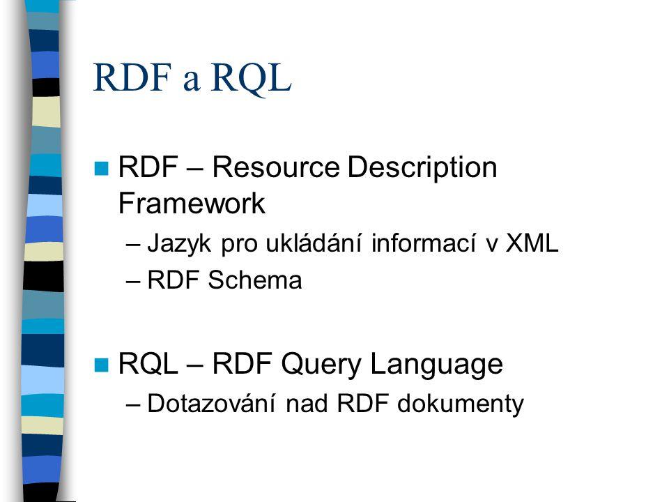 RDF a RQL RDF – Resource Description Framework –Jazyk pro ukládání informací v XML –RDF Schema RQL – RDF Query Language –Dotazování nad RDF dokumenty