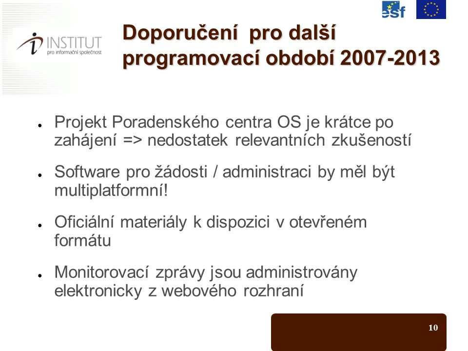 10 Doporučení pro další programovací období 2007-2013 ● Projekt Poradenského centra OS je krátce po zahájení => nedostatek relevantních zkušeností ● Software pro žádosti / administraci by měl být multiplatformní.