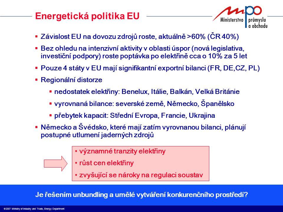  2007 Ministry of Industry and Trade, Energy Department Energetická politika EU  Závislost EU na dovozu zdrojů roste, aktuálně >60% (ČR 40%)  Bez ohledu na intenzivní aktivity v oblasti úspor (nová legislativa, investiční podpory) roste poptávka po elektřině cca o 10% za 5 let  Pouze 4 státy v EU mají signifikantní exportní bilanci (FR, DE,CZ, PL)  Regionální distorze  nedostatek elektřiny: Benelux, Itálie, Balkán, Velká Británie  vyrovnaná bilance: severské země, Německo, Španělsko  přebytek kapacit: Střední Evropa, Francie, Ukrajina  Německo a Švédsko, které mají zatím vyrovnanou bilanci, plánují postupné utlumení jaderných zdrojů významné tranzity elektřiny růst cen elektřiny zvyšující se nároky na regulaci soustav Je řešením unbundling a umělé vytváření konkurenčního prostředí