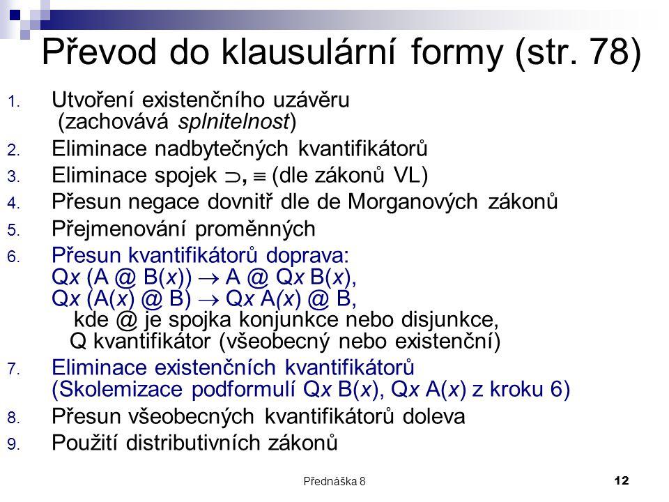 Přednáška 812 Převod do klausulární formy (str. 78) 1. Utvoření existenčního uzávěru (zachovává splnitelnost) 2. Eliminace nadbytečných kvantifikátorů
