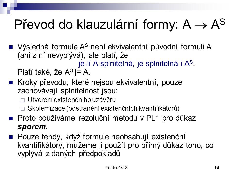 Přednáška 813 Převod do klauzulární formy: A  A S Výsledná formule A S není ekvivalentní původní formuli A (ani z ní nevyplývá), ale platí, že je-li