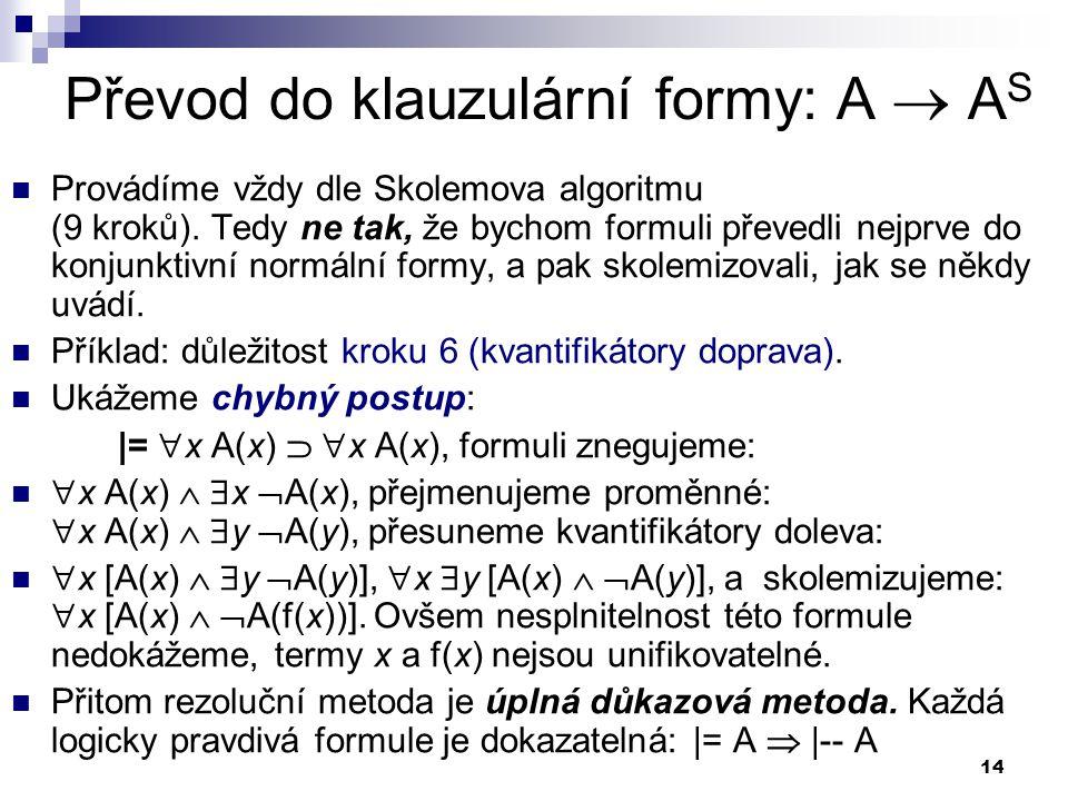 14 Převod do klauzulární formy: A  A S Provádíme vždy dle Skolemova algoritmu (9 kroků). Tedy ne tak, že bychom formuli převedli nejprve do konjunkti