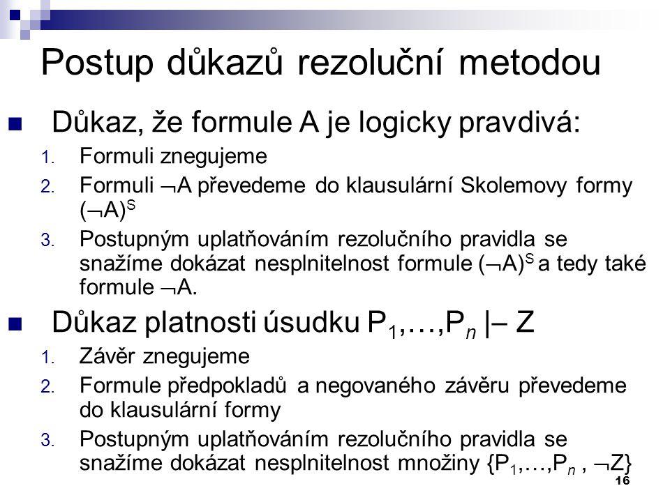 16 Postup důkazů rezoluční metodou Důkaz, že formule A je logicky pravdivá: 1. Formuli znegujeme 2. Formuli  A převedeme do klausulární Skolemovy for
